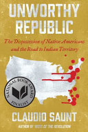 Unworthy Republic - The Dispossession of Native Americans and the Road to Indian Territory