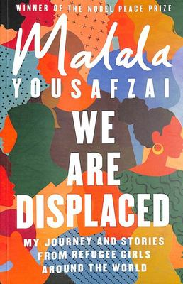We Are Displaced - My Journey and Stories from Refugee Girls Around the World - from Nobel Peace Prize Winner Malala Yousafzai
