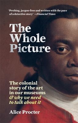The Whole Picture - The Colonial Story of the Art in Our Museums & Why We Need to Talk about It