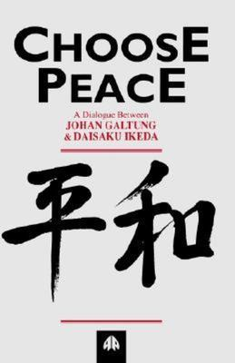 Choose Peace - A Dialogue Between Johan Galtung and Daisaku Ikeda
