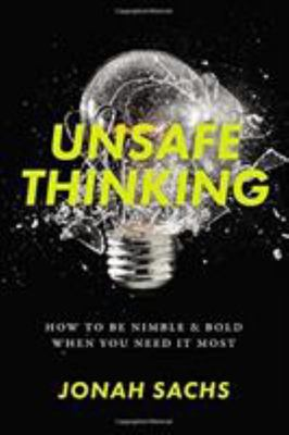 Unsafe Thinking - How to Be Nimble and Bold When You Need It Most