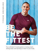 Be the Fittest - Your Ultimate 12-Week Guide to Training Smart, Eating Clever and Learning to Listen to Your Body
