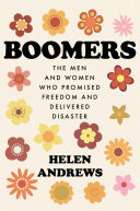 Boomers - The Men and Women Who Promised Freedom and Delivered Disaster