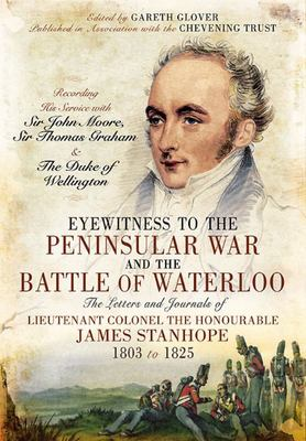 Eyewitness to the Peninsular War and the Battle of Waterloo - The Letters and Journals of Lieutenant Colonel James Stanhope 1803 to 1825 Recording His Service with Sir John Moore, Sir Thomas Graham and the Duke of Wellington