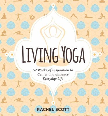 Living Yoga: 52 Weeks of Inspiration to Center and Enhance Everyday Life