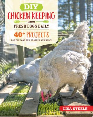 DIY Chicken Keeping Projects from Fresh Eggs Daily - 40+ Projects for the Coop, Run, Brooder, and More!