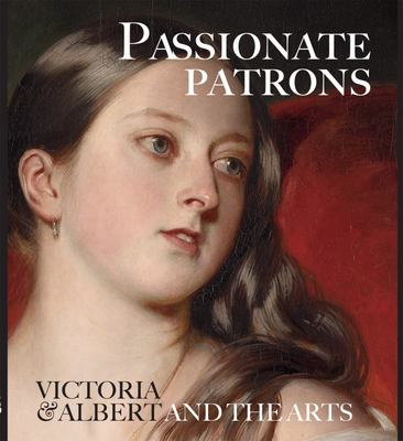 Passionate Patrons - Victoria and Albert and the Arts