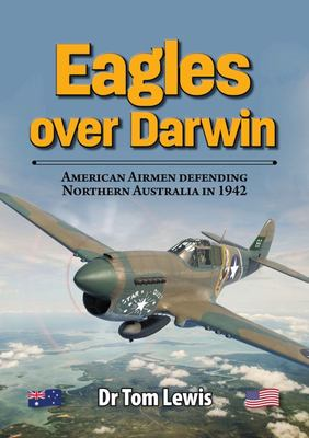 Eagles over Darwin - American Airmen Defending Northern Australia In 1942