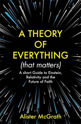 A Theory of Everything (That Matters). - A Short Guide to Einstein, Relativity and the Future of Faith