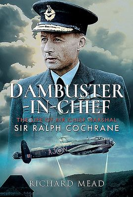 Dambuster-In-Chief - The Life of Air Chief Marshal Sir Ralph Cochrane