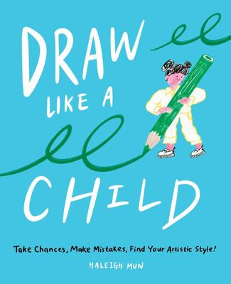Draw Like a Child - Take Chances, Make Mistakes, and Find Your Artistic Style
