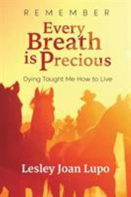 Remember, Every Breath Is Precious - Dying Taught Me How to Live
