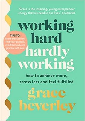 Working Hard, Hardly Working: How to achieve more, stress less and feel fulfilled