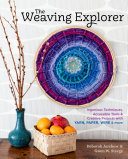 The Weaving Explorer - Ingenious Techniques, Accessible Tools, and Creative Projects for Working with Yarn, Paper, Wire, and More