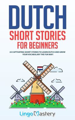 Dutch Short Stories for Beginners - 20 Captivating Short Stories to Learn Dutch & Grow Your Vocabulary the Fun Way!