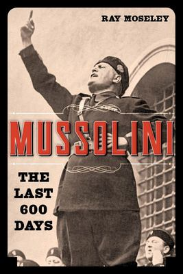 Mussolini - The Last 600 Days of il Duce