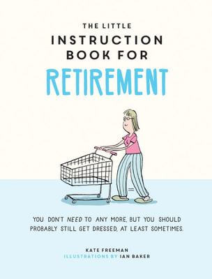 The Little Instruction Book for Retirement - Tongue-In-Cheek Advice for the Newly Retired