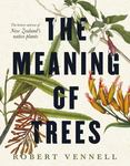 The Meaning of Trees: The History and Use of New Zealand's Native Plants