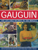 Gauguin His Life and Works in 500 Images: An illustrated exploration of the artist, his life and context, with a gallery of 300 of his finest paintings