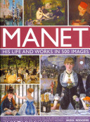 Manet: His Life and Work in 500 Images: An Illustrated Exploration of the Artist, His Life and Context, with a Gallery of 300 of His Greatest Works