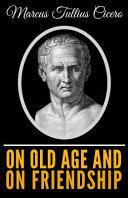 Cicero - on Old Age and on Friendship