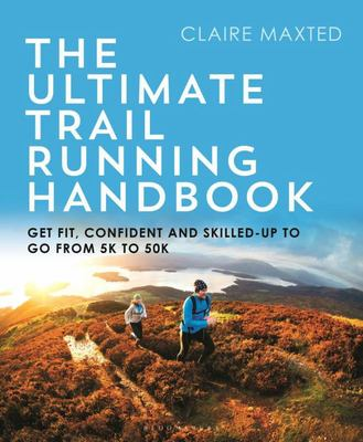 The Ultimate Trail Running Handbook - Get Fit, Confident and Skilled-Up to Go from 5k To 50k