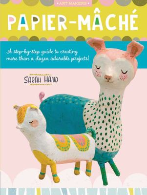 Art Makers: Papier Mache - A Step-By-step Guide to Creating More Than a Dozen Adorable Projects!