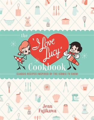 The I Love Lucy Cookbook - Classic Recipes Inspired by the Iconic TV Show