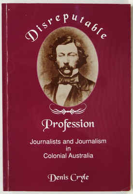 Disreputable Profession - Journalism and Journalists in the 19th Century Australia