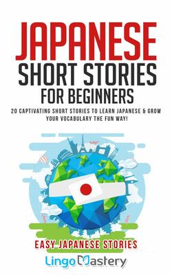 Japanese Short Stories for Beginners - 20 Captivating Short Stories to Learn Japanese & Grow Your Vocabulary the Fun Way!