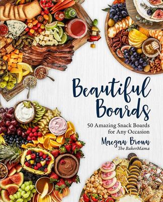 Beautiful Boards - 50 Delicious and Family-Friendly Snack Boards For Any Occasion