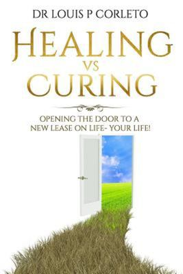 Healing vs Curing - Opening the Door to a New Lease on Life- YOUR LIFE!