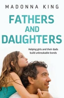 Fathers and Daughters: Helping Girls & Their Dads Build Unbreakable Bonds