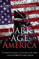 Dark Age America - Climate Change, Cultural Collapse, and the Hard Future Ahead