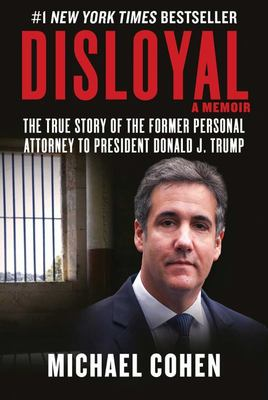 Disloyal, a Memoir: The True Story of the Former Personal Attorney to President Donald J. Trump