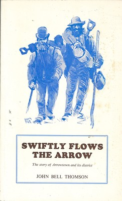 Swiftly Flows the Arrow The Story of Arrowtown and its district