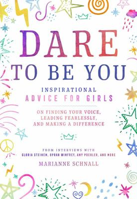 Dare to Be You: Advice from Inspirational Women on Finding Your Voice, Leading Fearlessly, and Making a Difference in the World
