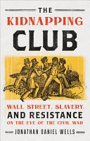 The Kidnapping Club - Wall Street, Slavery, and Resistance on the Eve of the Civil War
