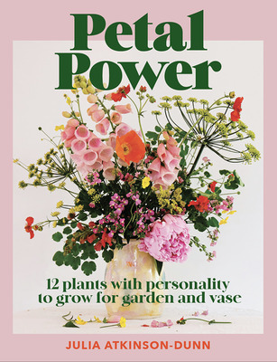 Petal Power - 12 Plants with Personality to Grow for Garden and Vase