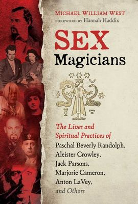 Sex Magicians - The Lives and Spiritual Practices of Paschal Beverly Randolph, Aleister Crowley, Jack Parsons, Marjorie Cameron, Anton Lavey, and Others