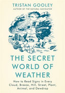The Secret World of Weather - How to Read Signs in Every Cloud, Breeze, Hill, City, Plant, Animal, and Dewdrop