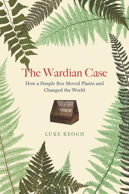 The Wardian Case - How a Simple Box Moved Plants and Changed the World