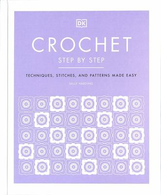 Crochet Step by Step: Techniques, Stitches, and Patterns Made Easy