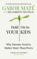 Hold on to Your Kids - Why Parents Need to Matter More Than Peers