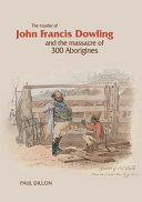 The Murder of John Francis Dowling and the Massacre of 300 Aborigines