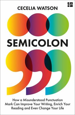 Semicolon - How a Misunderstood Punctuation Mark Can Improve Your Writing, Enrich Your Reading and Even Change Your Life