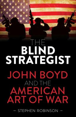 The Blind Strategist - John Boyd and the American Art of War