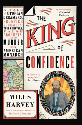The King of Confidence - A Tale of Utopian Dreamers, Frontier Schemers, True Believers, False Prophets, and the Murder of an American Monarch