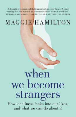 When We Become Strangers: How Loneliness Leaks into Our Lives, and What We Can Do about It