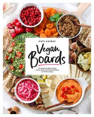 Vegan Boards - 50 Gorgeous Plant-Based Snack, Meal, and Dessert Boards for All Occasions